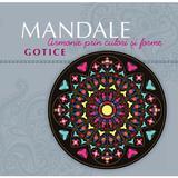 Mandale Gotice - Armonie prin culori si forme, editura Curtea Veche