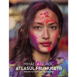Atlasul frumusetii. Femeile lumii in 500 de portrete - Mihaela Noroc, editura Humanitas