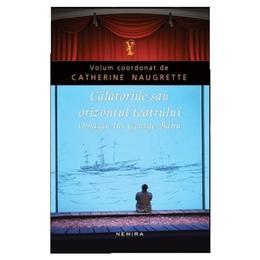 Calatoriile sau orizontul teatrului - Catherine Naugrette, editura Nemira