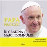 Papa Francisc in Gradina Maicii Domnului - Cristian Radu Nema, George Calin, Octav Ganea, editura Integral
