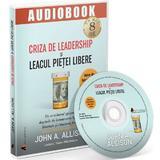 Audiobook. Criza de leadership si leacul pietei libere - John A. Allison, editura Act Si Politon
