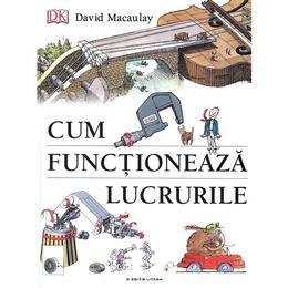 Cum functioneaza lucrurile - David Macaulay, Neil Ardley, editura Litera