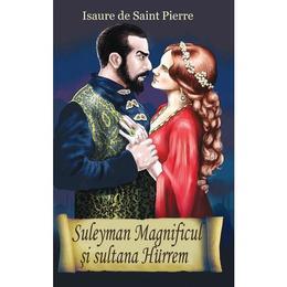Suleyman Magnificul si sultana Hurrem - Isaure De Saint-Pierre, editura Orizonturi