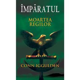 Imparatul - Moartea regilor - Conn Iggulden, editura Rao