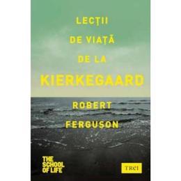 Lectii de viata de la Kierkegaard - Robert Ferguson, editura Trei