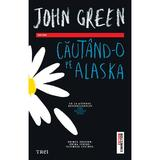 Cautand-o pe Alaska - John Green, editura Trei