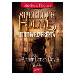 Sherlock Holmes: ultima reverenta - Arthur Conan Doyle, editura Gramar