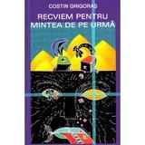 Recviem pentru mintea de pe urma - Costin Grigoras, editura Editrex