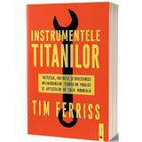 Instrumentele titanilor. Tacticile, rutinele si obiceiurile miliardarilor, figurilor publice si artistilor de talie mondiala - Tim Ferriss, editura Act Si Politon