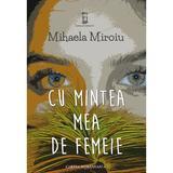Cu mintea mea de femeie - Mihaela Miroiu, editura Cartea Romaneasca