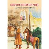 Mama lui Stefan cel Mare. Legende istorice romanesti, editura Magic Print