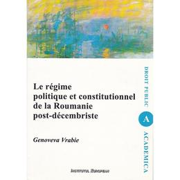 Le regime politique et constitutionnel de la Roumanie post-decembriste - Genoveva Vrabie, editura Institutul European