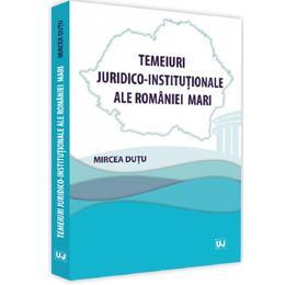 Temeiuri juridico-institutionale ale Romaniei Mari - Mircea Dutu, editura Universul Juridic