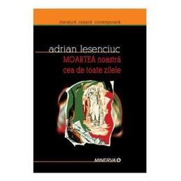 Moartea noastra cea de toate zilele - Adrian Lesenciuc, editura Minerva
