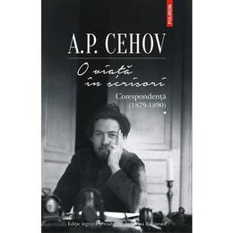 O viața in scrisori. Corespondenta I (1879-1890) - A.P. Cehov, editura Polirom