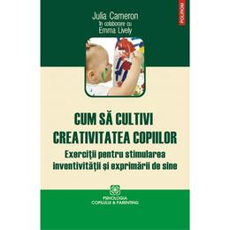 Cum sa cultivam creativitatea copiilor - Julia Cameron, editura Polirom
