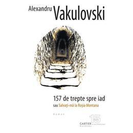 157 de trepte spre iad sau salvati-ma la Rosia Montana - Alexandru Vakulovski, editura Codex