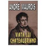 Viata lui Chateaubriand - Andre Maurois, editura Lider