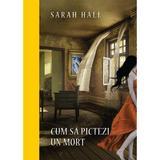 Cum sa pictezi un mort - Sarah Hall, editura Litera