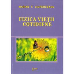Fizica vietii cotidiene - Marian P. Ciuperceanu, editura Emia