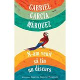 N-am venit sa tin un discurs - Gabriel Garcia Marquez, editura Rao