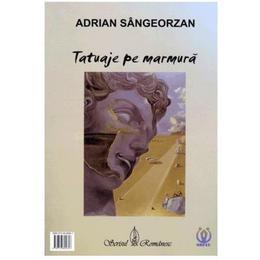 Tatuaje pe marmura - Adrian Sangeorzan, editura Scrisul Romanesc