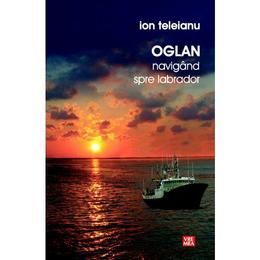 Oglan navigand spre Labrador - Ion Teleianu, editura Vremea