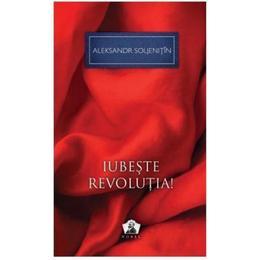Iubeste revolutia! - Aleksandr Soljenitin, editura Grupul Editorial Art