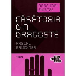Casatoria din dragoste - Pascal Bruckner, editura Trei
