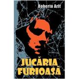 Jucaria furioasa - Roberto Arlt, editura Bcc Publishing