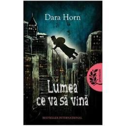 Lumea ce va sa vina - Dara Horn, editura Litera
