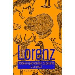 Vorbea cu patrupedele, cu pasarile si cu pestii - Konrad Lorenz, editura Humanitas
