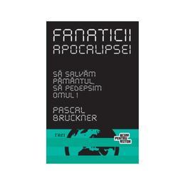 Fanaticii apocalipsei - Pascal Bruckner, editura Trei