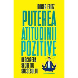 Puterea atitudinii pozitive - Roger Fritz, editura Litera