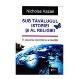 Sub tavalugul istoriei si al religiei - Nicholas Kazan, editura Limes
