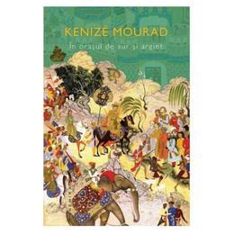 In orasul de aur si argint - Kenize Mourad, editura Nemira