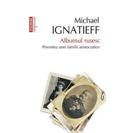 Albumul Rusesc. Povestea Unei Familii Aristocratice - Michael Ignatieff, editura Polirom