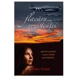Flacara rezistentei - Tracy Groot, editura Casa Cartii