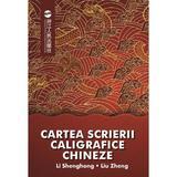 Cartea scrierii caligrafice chineze - Li Shenghong, Liu Zheng, editura Libris Editorial