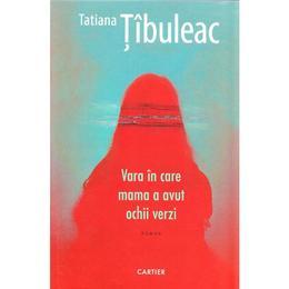 Vara in care mama a avut ochii verzi - Tatiana Tibuleac, editura Cartier