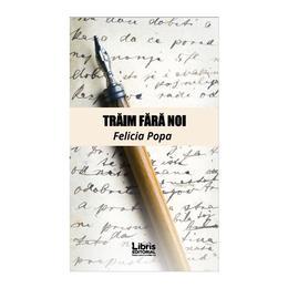Traim fara noi - Felicia Popa, editura Libris Editorial