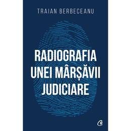 Radiografia unei marsavii judiciare - Traian Berbeceanu, editura Curtea Veche