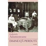 Dimineata pierduta - Gabriela Adamesteanu, editura Polirom