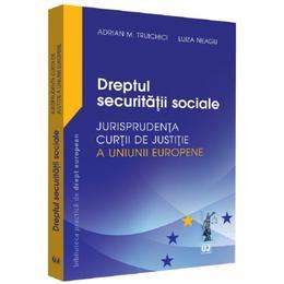 Dreptul securitatii sociale. Jurisprudenta Curtii de Justitie a Uniunii Europene - Adrian M. Truichici, Luiza Neagu, editura Universul Juridic