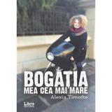 Bogatia mea cea mai mare - Alexia Timofte, editura Libris Editorial
