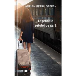 Legendele sefului de gara - Adrian Petru Stepan, editura Streamland