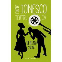 Teatru IV: Teatru scurt - Eugene Ionesco, editura Humanitas