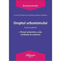 Dreptul urbanismului. Practica judiciara Vol.1: Planuri urbanistice, avize, certificate - Cristina Titirisca, editura Hamangiu