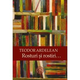 Rosturi si rostiri - Teodor Ardelean, editura Scoala Ardeleana