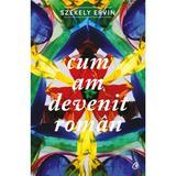 Cum am devenit roman - Szekely Ervin, editura Curtea Veche